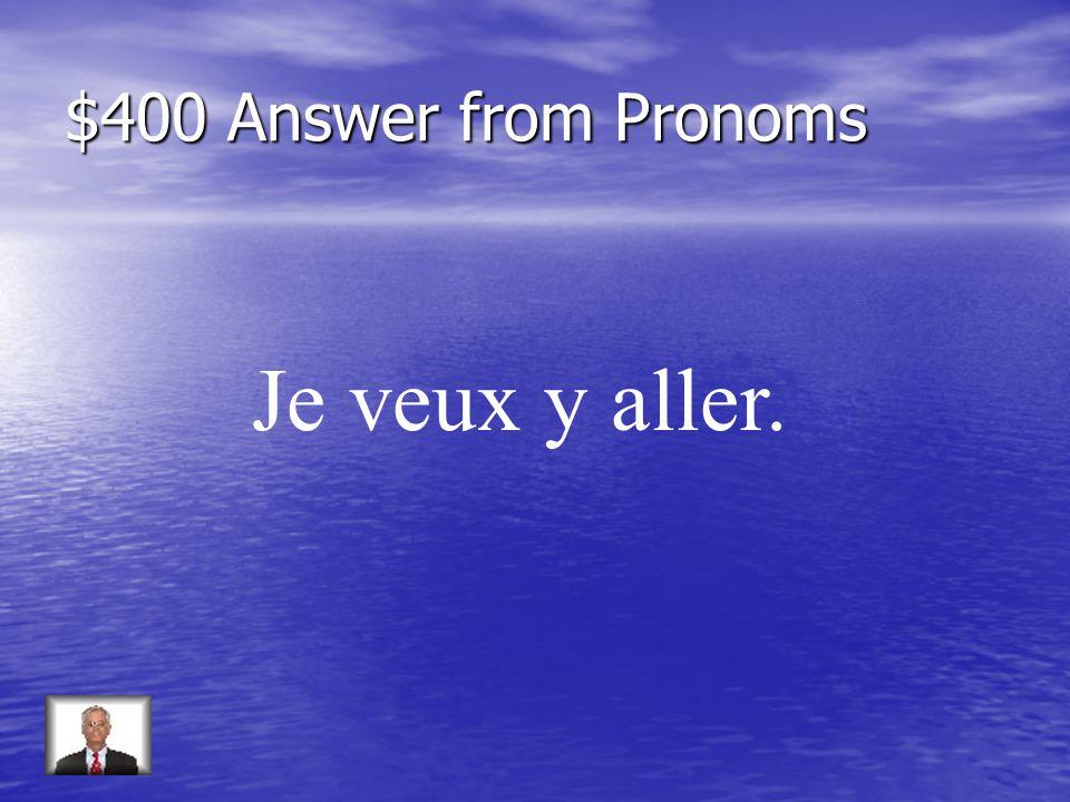 $400 Question from Pronoms Répondez: Voulez-vous aller au café (oui)