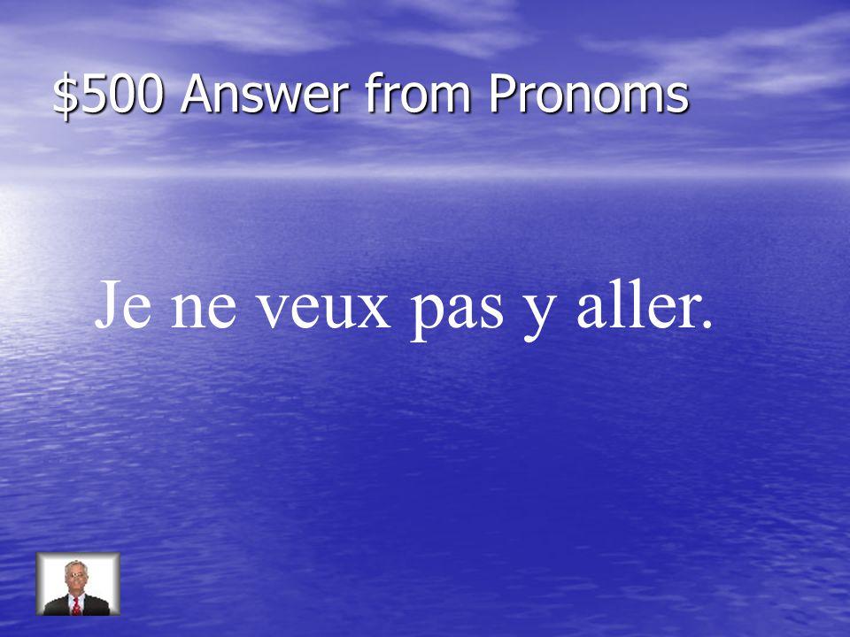 $500 Question from Pronoms Répondez: Voulez-vous aller au café (non)