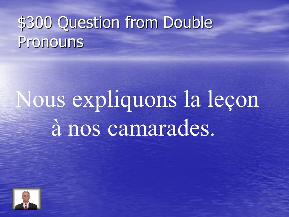 $300 Question from Double Pronouns Nous expliquons la leçon à nos camarades.