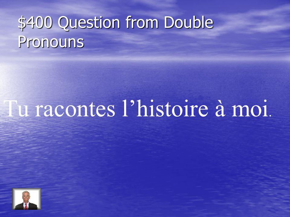 $400 Question from Double Pronouns Tu racontes lhistoire à moi.