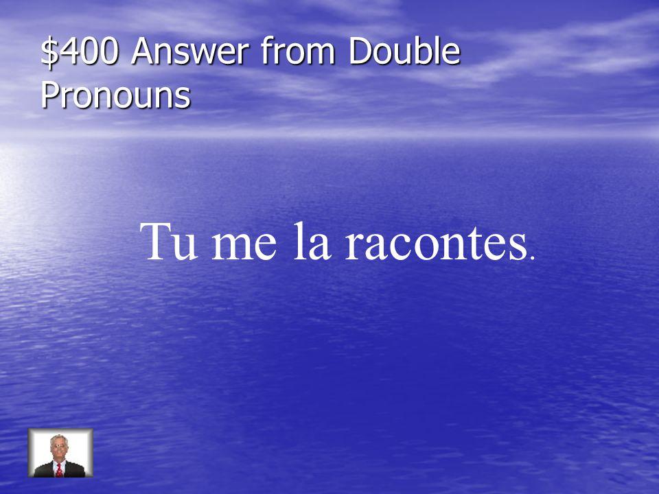 $400 Answer from Double Pronouns Tu me la racontes.
