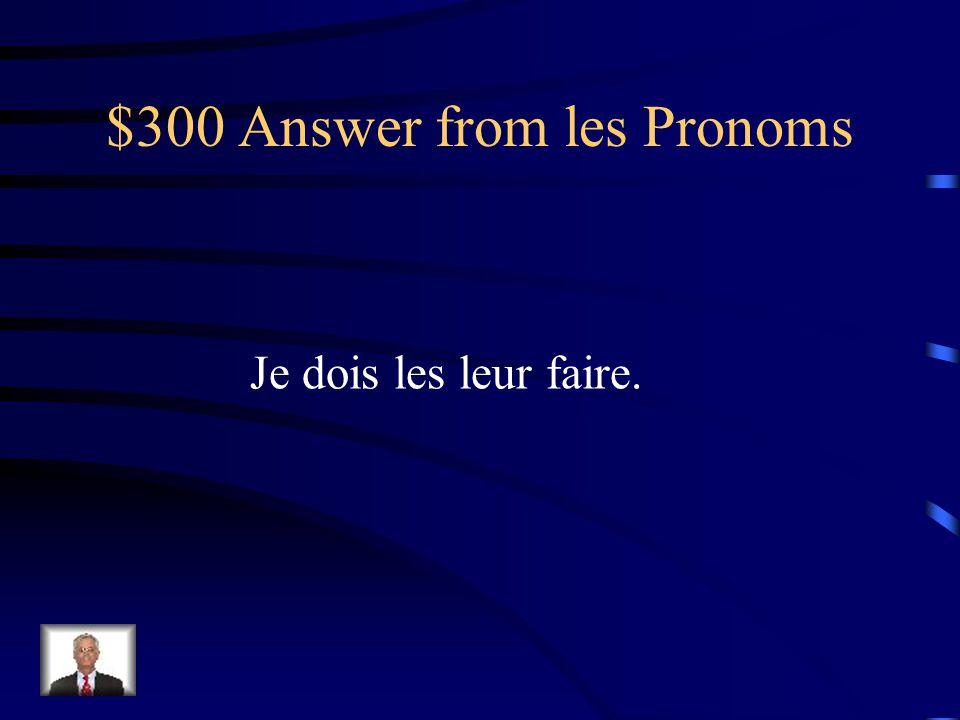 $300 Question from les Pronoms Je dois faire les cadeaux aux professeurs.