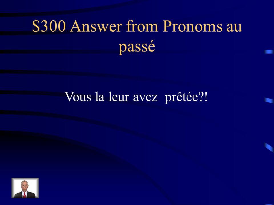 $300 Question from Pronoms au passé Vous avez prêté ma voiture à tes cousins !