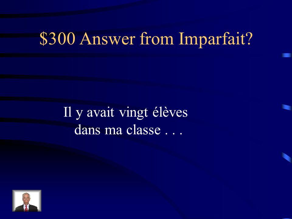$300 Question from Imparfait? ______ [There were] vingt élèves dans ma classe...