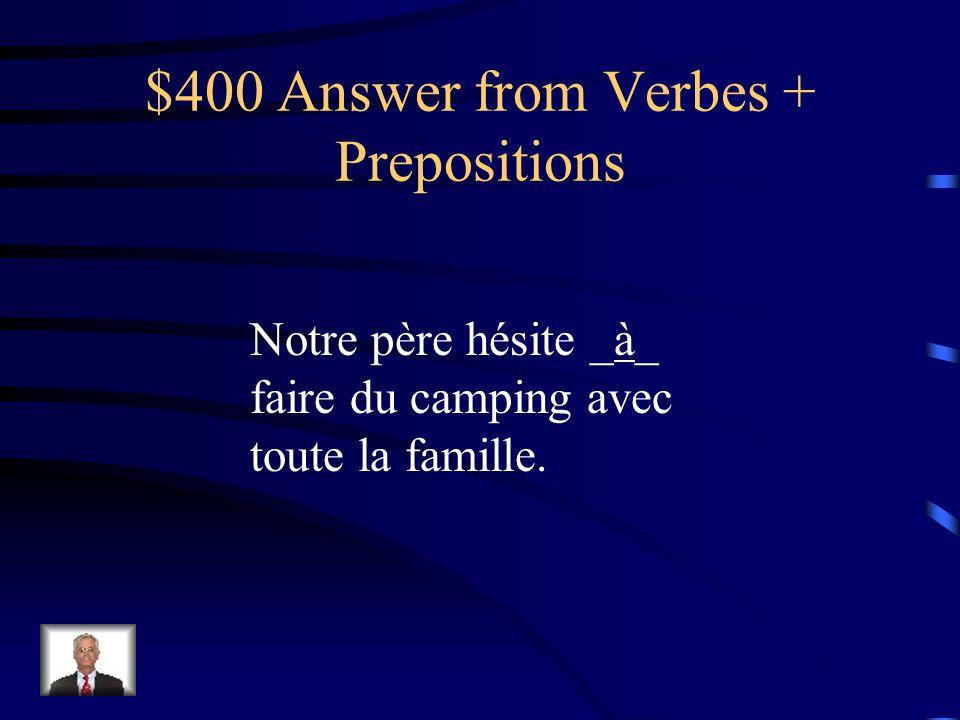 $400 Question from Verbes + Prepositions Notre père hésite ____ faire du camping avec toute la famille.