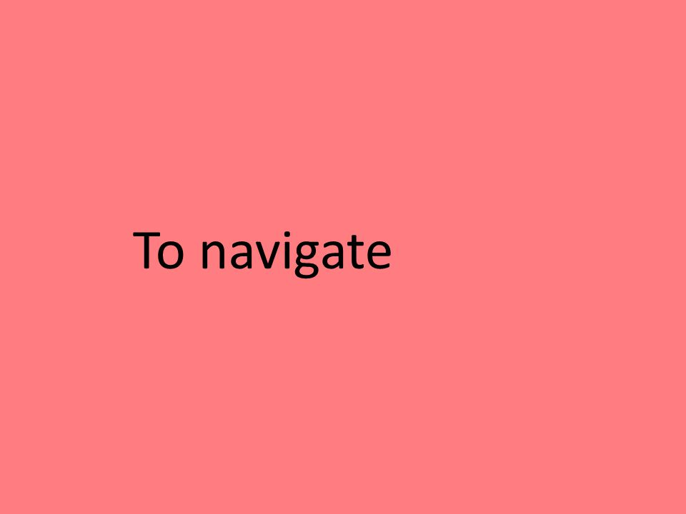To navigate