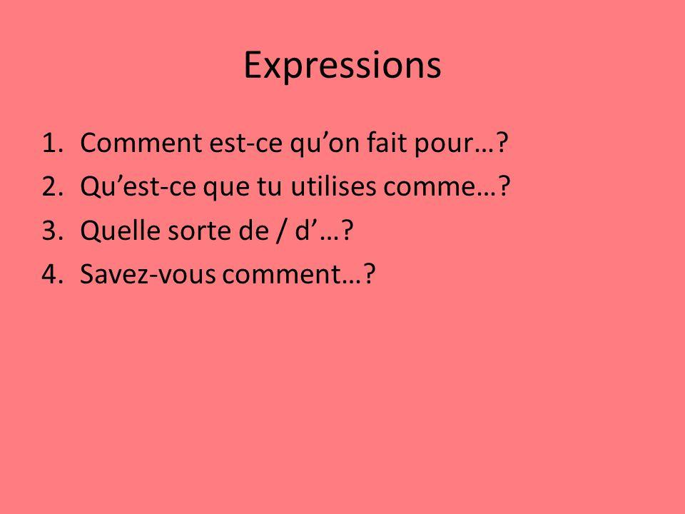 Expressions 1.Comment est-ce quon fait pour…. 2.Quest-ce que tu utilises comme….