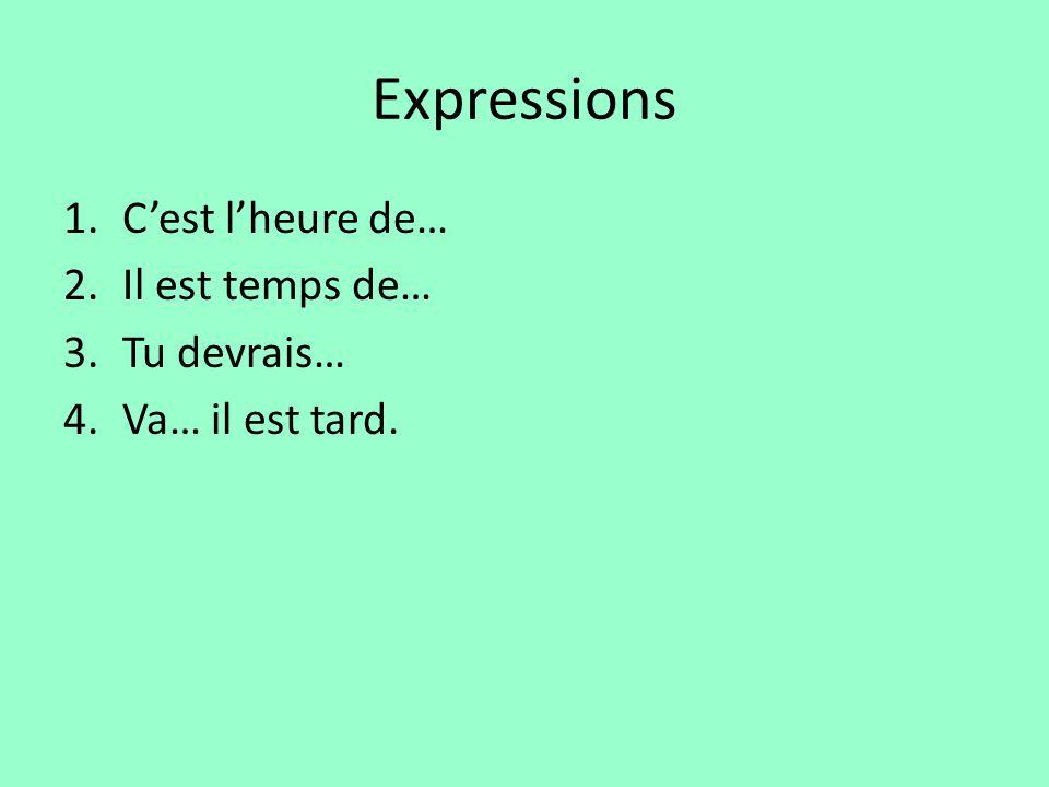 Expressions 1.Cest lheure de… 2.Il est temps de… 3.Tu devrais… 4.Va… il est tard.