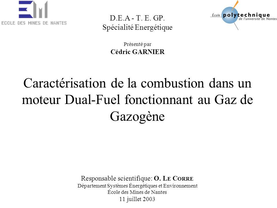D.E.A - T. E. GP. Spécialité Energétique Présenté par Cédric GARNIER Caractérisation de la combustion dans un moteur Dual-Fuel fonctionnant au Gaz de