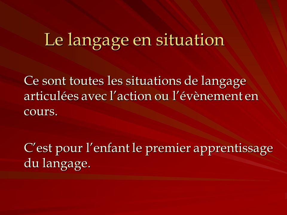Le langage en situation Ce sont toutes les situations de langage articulées avec laction ou lévènement en cours. Cest pour lenfant le premier apprenti
