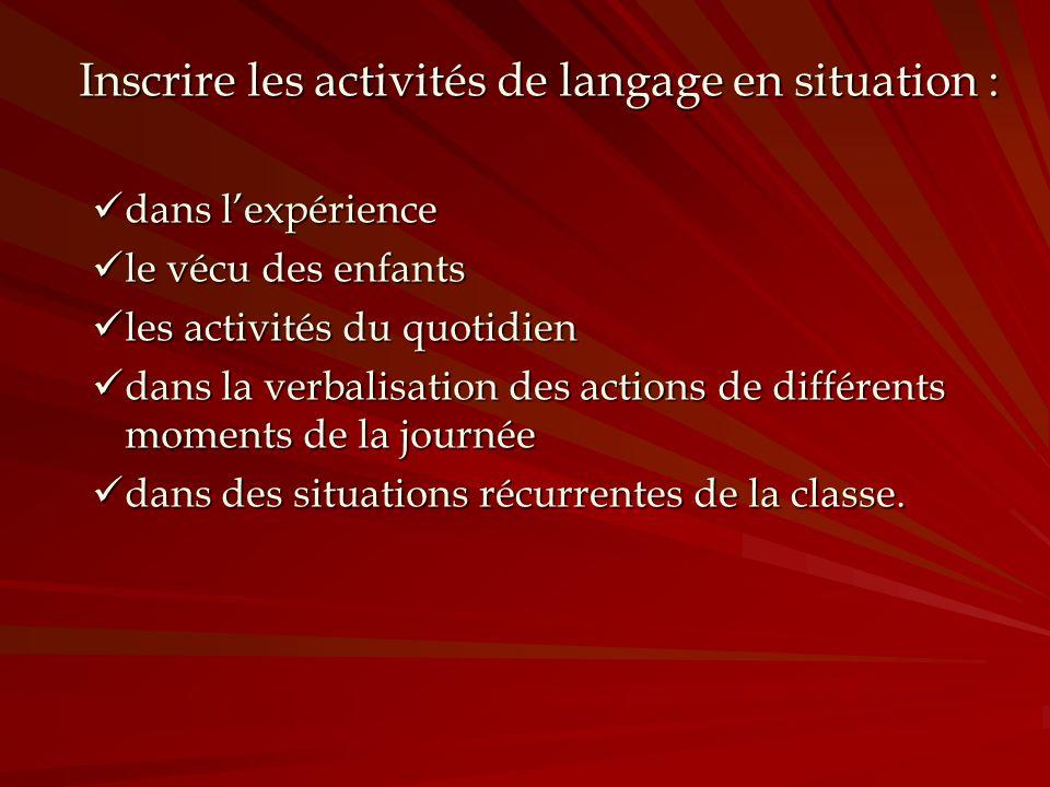 Inscrire les activités de langage en situation : dans lexpérience dans lexpérience le vécu des enfants le vécu des enfants les activités du quotidien