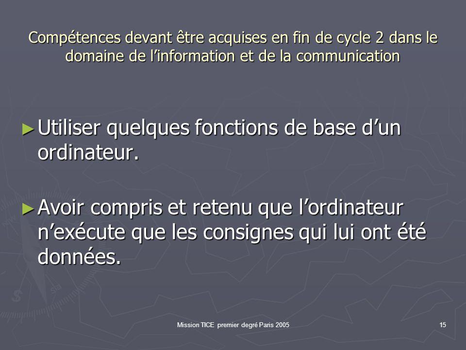 Mission TICE premier degré Paris 200515 Compétences devant être acquises en fin de cycle 2 dans le domaine de linformation et de la communication Utiliser quelques fonctions de base dun ordinateur.