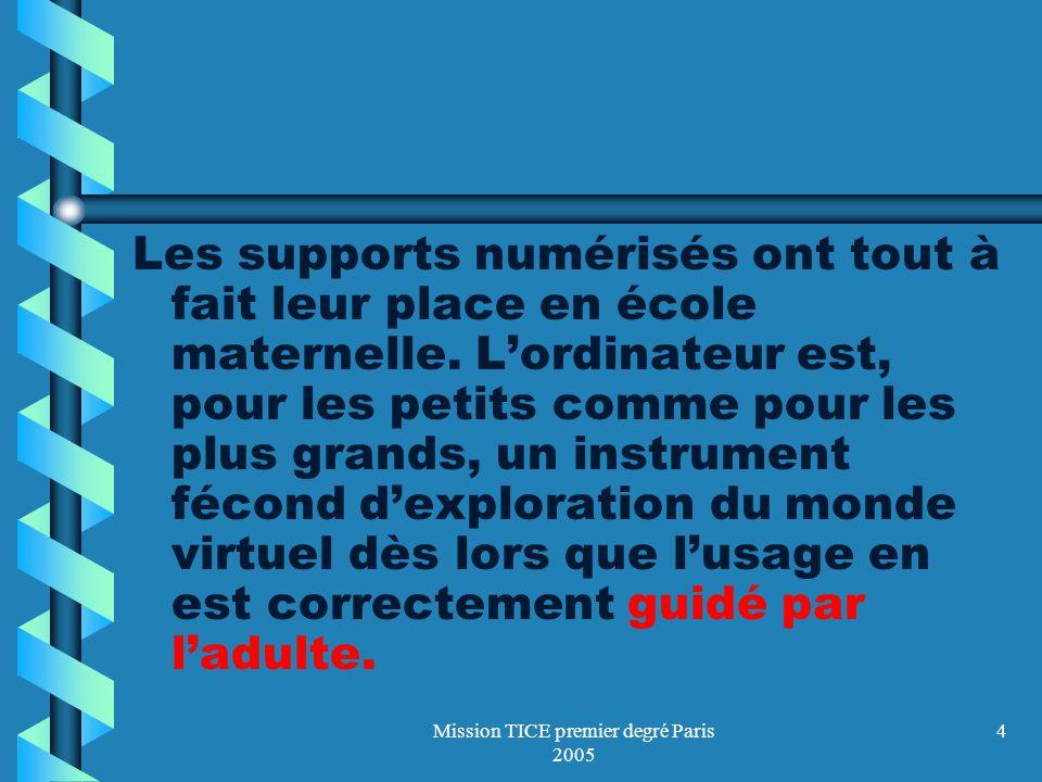 Mission TICE premier degré Paris 2005 4 Les supports numérisés ont tout à fait leur place en école maternelle. Lordinateur est, pour les petits comme