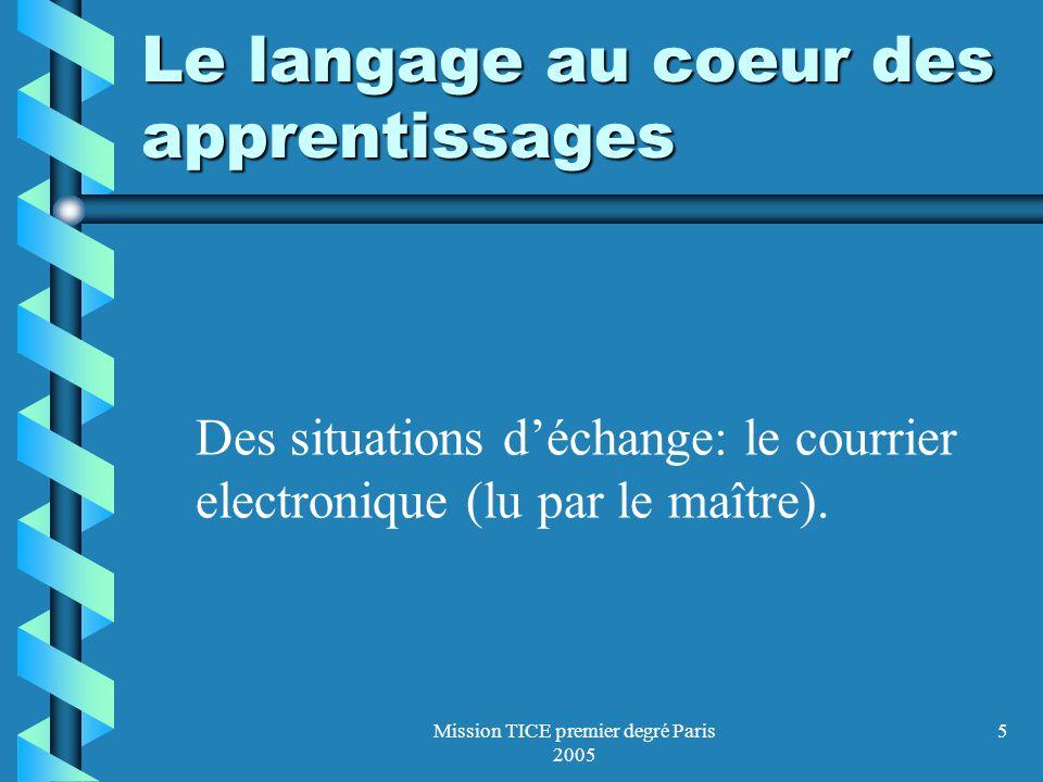 Mission TICE premier degré Paris 2005 6 Le langage au coeur des apprentissages oles contes présentés sur des cédéroms interactifs oLusage du clavier de lordinateur, dont les touches sont repérées par des capitales dimprimerie.