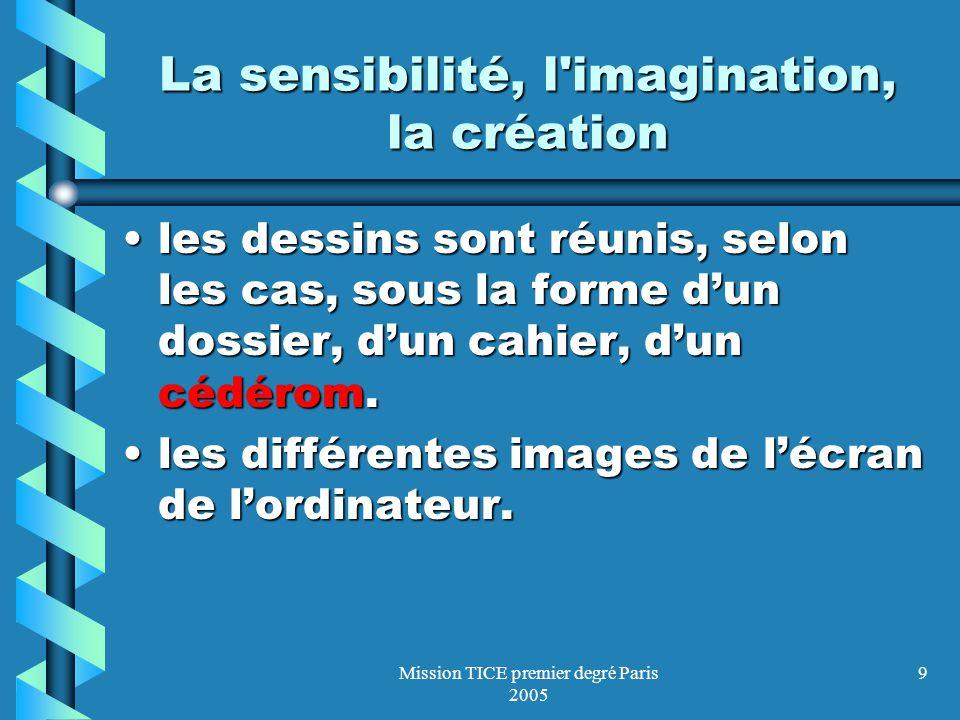 Mission TICE premier degré Paris 2005 9 La sensibilité, l imagination, la création les dessins sont réunis, selon les cas, sous la forme dun dossier, dun cahier, dun cédérom.les dessins sont réunis, selon les cas, sous la forme dun dossier, dun cahier, dun cédérom.