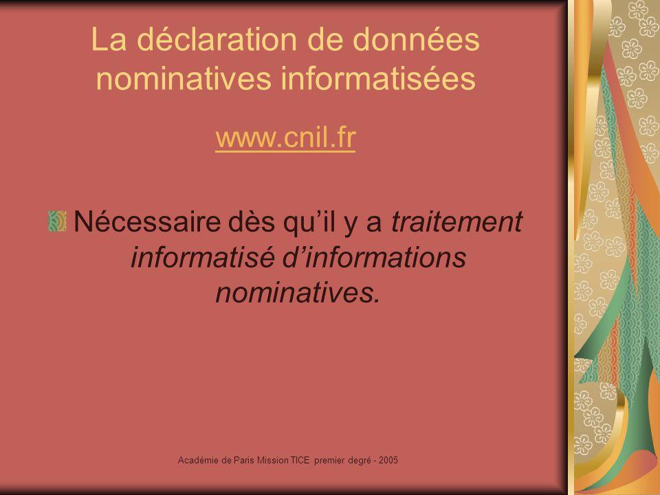 Académie de Paris Mission TICE premier degré - 2005 La déclaration de données nominatives informatisées www.cnil.fr Nécessaire dès quil y a traitement informatisé dinformations nominatives.
