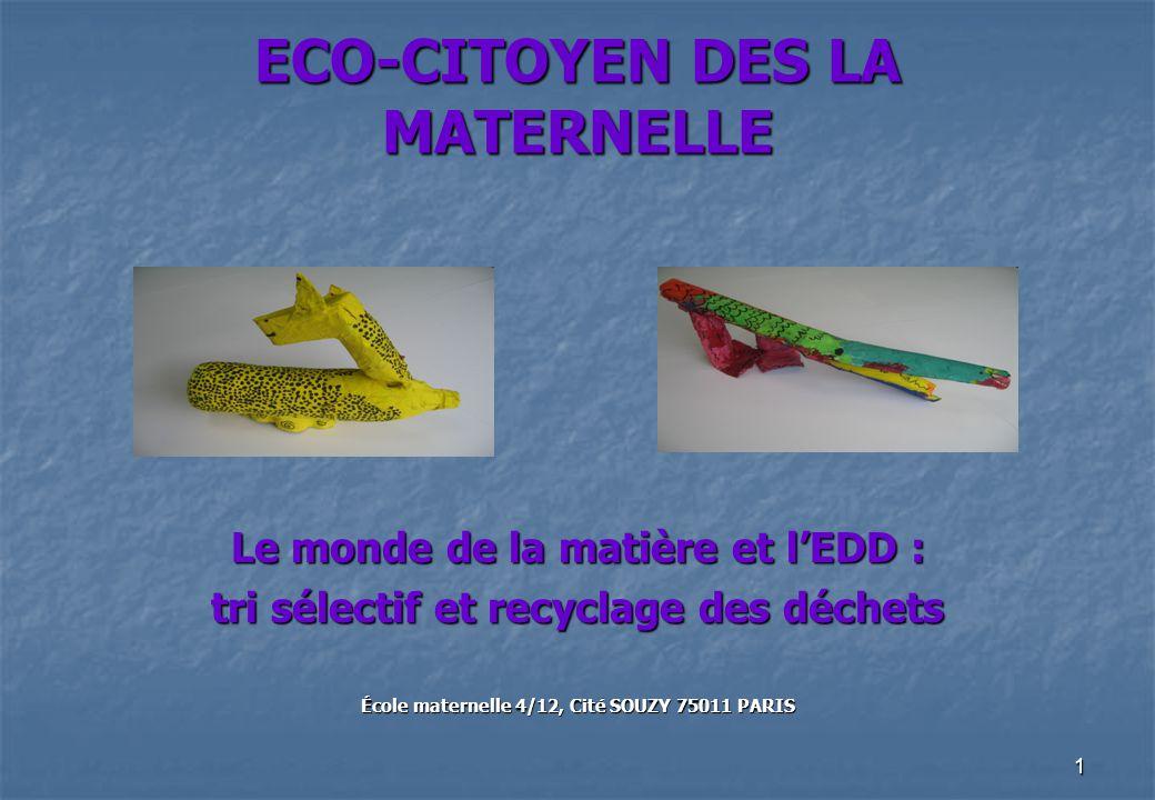 1 ECO-CITOYEN DES LA MATERNELLE Le monde de la matière et lEDD : tri sélectif et recyclage des déchets École maternelle 4/12, Cité SOUZY 75011 PARIS