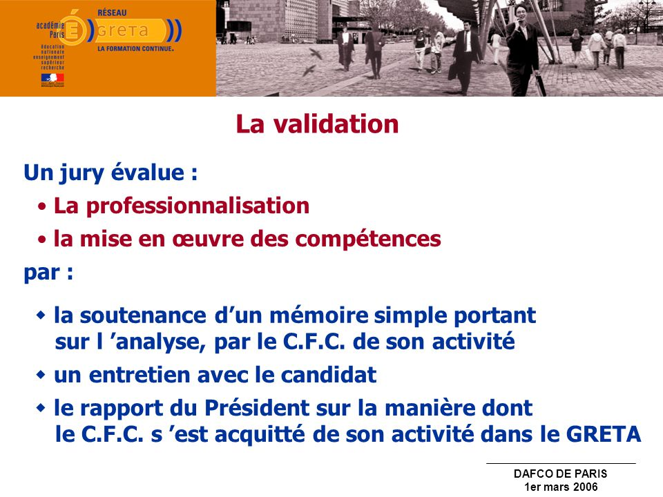 DAFCO DE PARIS 1er mars 2006 La validation Un jury évalue : la soutenance dun mémoire simple portant sur l analyse, par le C.F.C. de son activité un e