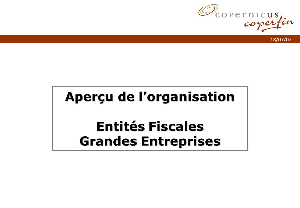 p. 1Titel van de presentatie 18/07/02 Aperçu de lorganisation Entités Fiscales Grandes Entreprises