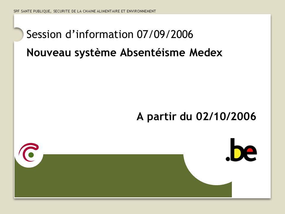 SPF SANTE PUBLIQUE, SECURITE DE LA CHAINE ALIMENTAIRE ET ENVIRONNEMENT Session dinformation 07/09/2006 Nouveau système Absentéisme Medex A partir du 0