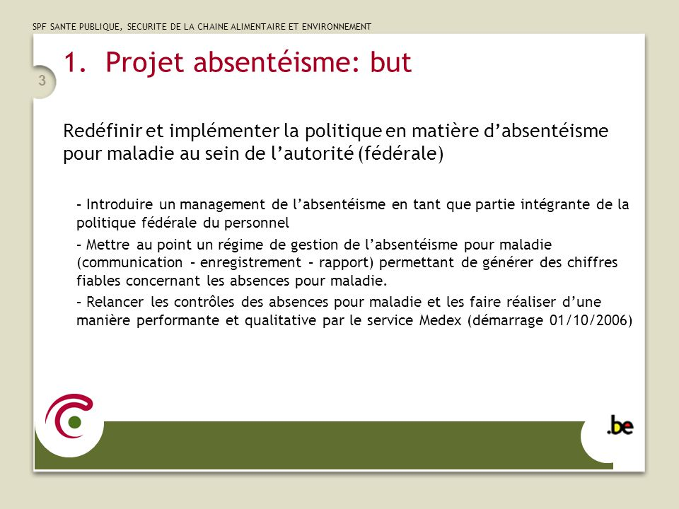 SPF SANTE PUBLIQUE, SECURITE DE LA CHAINE ALIMENTAIRE ET ENVIRONNEMENT 3 1.Projet absentéisme: but Redéfinir et implémenter la politique en matière da