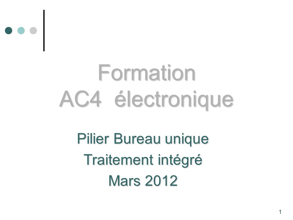 1 Formation AC4 électronique Pilier Bureau unique Traitement intégré Mars 2012 1