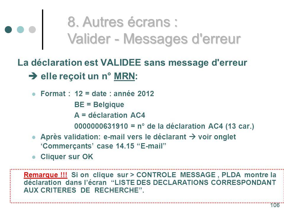 106 La déclaration est VALIDEE sans message d erreur elle reçoit un n° MRN: Format : 12 = date : année 2012 BE = Belgique A = déclaration AC4 0000000631910 = n° de la déclaration AC4 (13 car.) Après validation: e-mail vers le déclarant voir onglet Commerçants case 14.15 E-mail Cliquer sur OK Remarque !!.