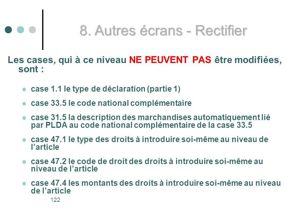 122 Les cases, qui à ce niveau NE PEUVENT PAS être modifiées, sont : case 1.1 le type de déclaration (partie 1) case 33.5 le code national complémentaire case 31.5 la description des marchandises automatiquement lié par PLDA au code national complémentaire de la case 33.5 case 47.1 le type des droits à introduire soi-même au niveau de larticle case 47.2 le code de droit des droits à introduire soi-même au niveau de larticle case 47.4 les montants des droits à introduire soi-même au niveau de larticle 8.