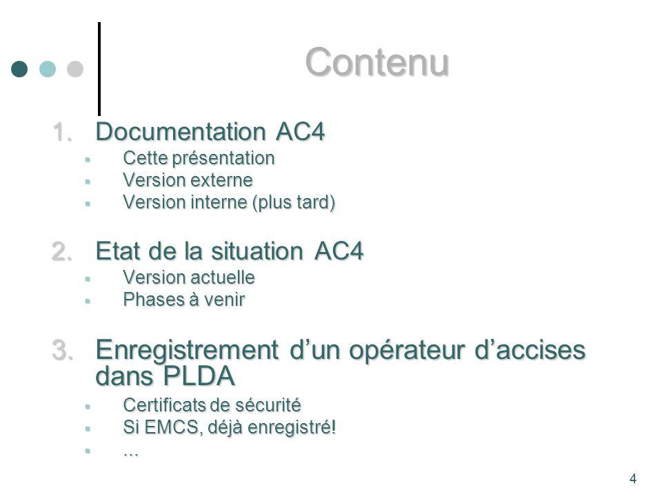 4 1.Documentation AC4 Cette présentation Cette présentation Version externe Version externe Version interne (plus tard) Version interne (plus tard) 2.Etat de la situation AC4 Version actuelle Version actuelle Phases à venir Phases à venir 3.Enregistrement dun opérateur daccises dans PLDA Certificats de sécurité Certificats de sécurité Si EMCS, déjà enregistré.