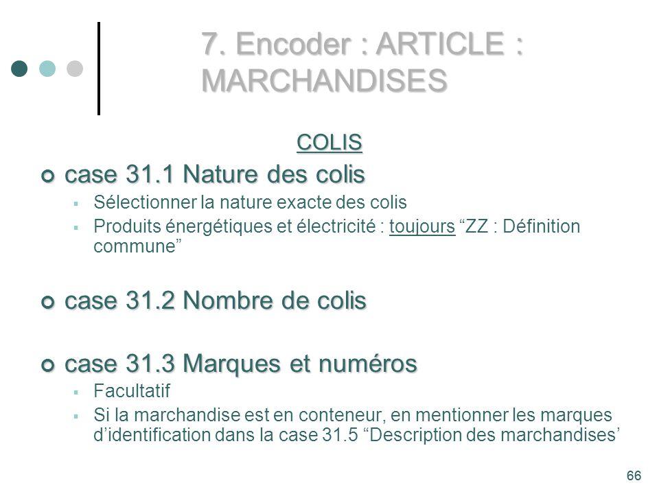 66 COLIS case 31.1 Nature des colis case 31.1 Nature des colis Sélectionner la nature exacte des colis Produits énergétiques et électricité : toujours ZZ : Définition commune case 31.2 Nombre de colis case 31.2 Nombre de colis case 31.3 Marques et numéros case 31.3 Marques et numéros Facultatif Si la marchandise est en conteneur, en mentionner les marques didentification dans la case 31.5 Description des marchandises 7.