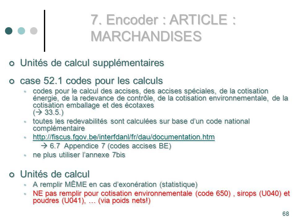 68 Unités de calcul supplémentaires Unités de calcul supplémentaires case 52.1 codes pour les calculs case 52.1 codes pour les calculs codes pour le calcul des accises, des accises spéciales, de la cotisation énergie, de la redevance de contrôle, de la cotisation environnementale, de la cotisation emballage et des écotaxes ( 33.5.) codes pour le calcul des accises, des accises spéciales, de la cotisation énergie, de la redevance de contrôle, de la cotisation environnementale, de la cotisation emballage et des écotaxes ( 33.5.) toutes les redevabilités sont calculées sur base dun code national complémentaire toutes les redevabilités sont calculées sur base dun code national complémentaire http://fiscus.fgov.be/interfdanl/fr/dau/documentation.htm http://fiscus.fgov.be/interfdanl/fr/dau/documentation.htm http://fiscus.fgov.be/interfdanl/fr/dau/documentation.htm 6.7 Appendice 7 (codes accises BE) 6.7 Appendice 7 (codes accises BE) ne plus utiliser lannexe 7bis ne plus utiliser lannexe 7bis Unités de calcul Unités de calcul A remplir MÊME en cas dexonération (statistique) A remplir MÊME en cas dexonération (statistique) NE pas remplir pour cotisation environnementale (code 650), sirops (U040) et poudres (U041), … (via poids nets!) NE pas remplir pour cotisation environnementale (code 650), sirops (U040) et poudres (U041), … (via poids nets!) 7.