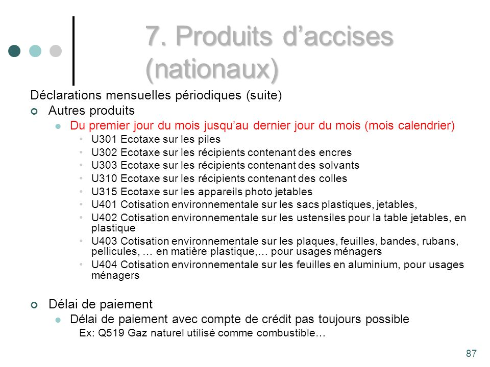 87 Déclarations mensuelles périodiques (suite) Autres produits Du premier jour du mois jusquau dernier jour du mois (mois calendrier) U301 Ecotaxe sur les piles U302 Ecotaxe sur les récipients contenant des encres U303 Ecotaxe sur les récipients contenant des solvants U310 Ecotaxe sur les récipients contenant des colles U315 Ecotaxe sur les appareils photo jetables U401 Cotisation environnementale sur les sacs plastiques, jetables, U402 Cotisation environnementale sur les ustensiles pour la table jetables, en plastique U403 Cotisation environnementale sur les plaques, feuilles, bandes, rubans, pellicules, … en matière plastique,… pour usages ménagers U404 Cotisation environnementale sur les feuilles en aluminium, pour usages ménagers Délai de paiement Délai de paiement avec compte de crédit pas toujours possible Ex: Q519 Gaz naturel utilisé comme combustible… 7.
