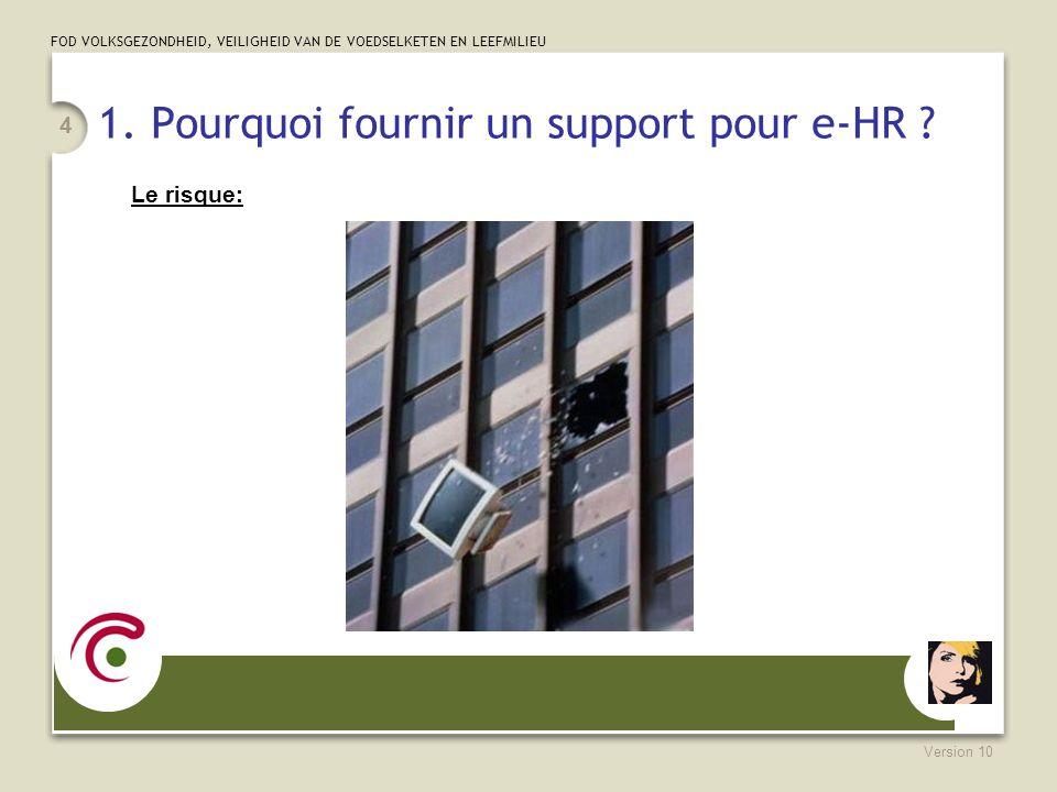 FOD VOLKSGEZONDHEID, VEILIGHEID VAN DE VOEDSELKETEN EN LEEFMILIEU Version 10 4 1. Pourquoi fournir un support pour e-HR ? Le risque: