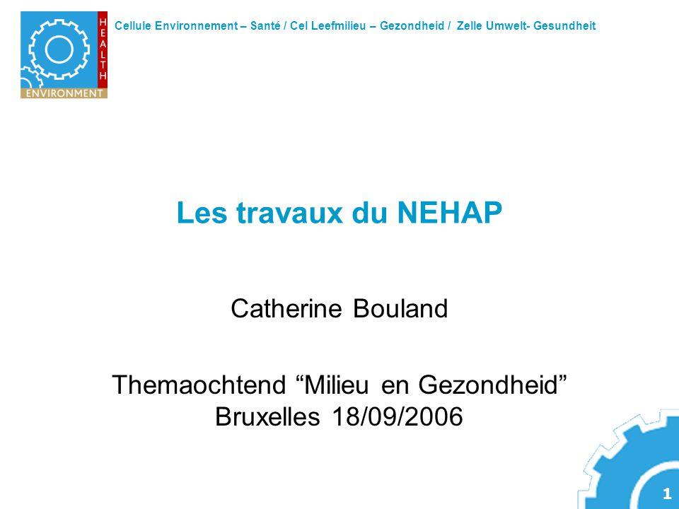 Cellule Environnement – Santé / Cel Leefmilieu – Gezondheid / Zelle Umwelt- Gesundheit 1 Les travaux du NEHAP Catherine Bouland Themaochtend Milieu en Gezondheid Bruxelles 18/09/2006