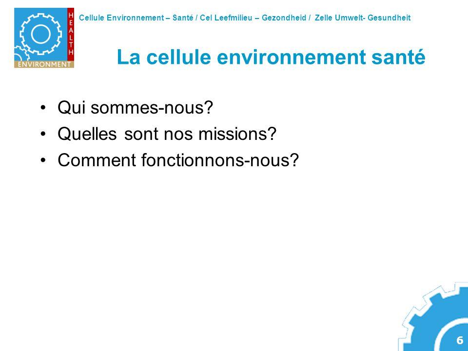 Cellule Environnement – Santé / Cel Leefmilieu – Gezondheid / Zelle Umwelt- Gesundheit 6 La cellule environnement santé Qui sommes-nous? Quelles sont