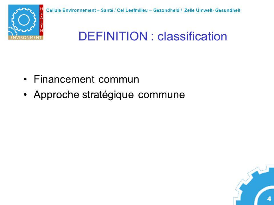 Cellule Environnement – Santé / Cel Leefmilieu – Gezondheid / Zelle Umwelt- Gesundheit 4 DEFINITION : classification Financement commun Approche stratégique commune