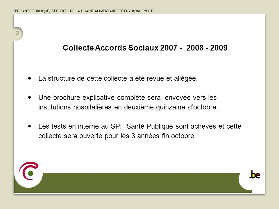 SPF SANTE PUBLIQUE, SECURITE DE LA CHAINE ALIMENTAIRE ET ENVIRONNEMENT 2 Collecte Accords Sociaux 2007 - 2008 - 2009 La structure de cette collecte a été revue et allégée.