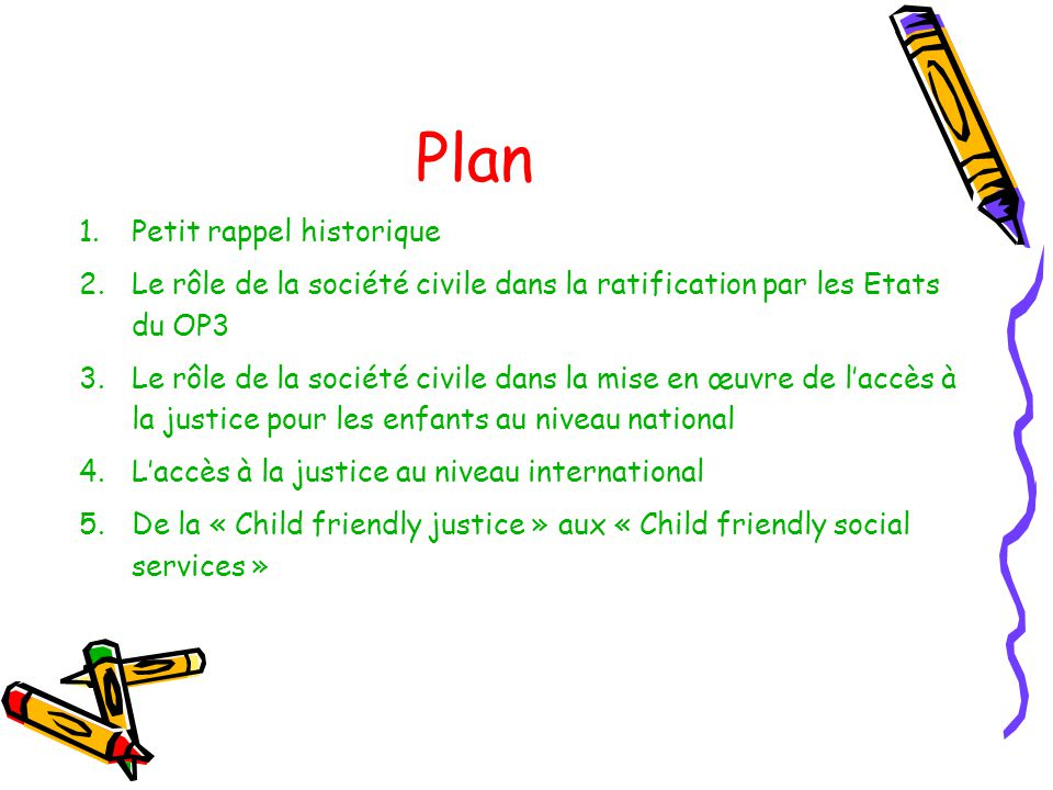 Plan 1.Petit rappel historique 2.Le rôle de la société civile dans la ratification par les Etats du OP3 3.Le rôle de la société civile dans la mise en œuvre de laccès à la justice pour les enfants au niveau national 4.Laccès à la justice au niveau international 5.De la « Child friendly justice » aux « Child friendly social services »