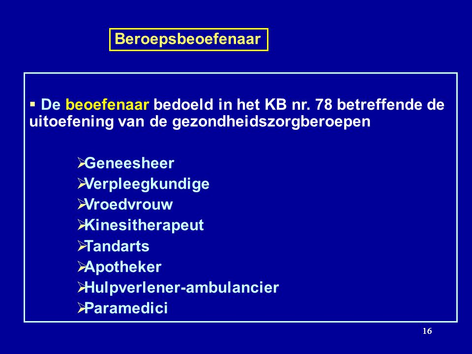 16 Beroepsbeoefenaar De beoefenaar bedoeld in het KB nr. 78 betreffende de uitoefening van de gezondheidszorgberoepen Geneesheer Verpleegkundige Vroed