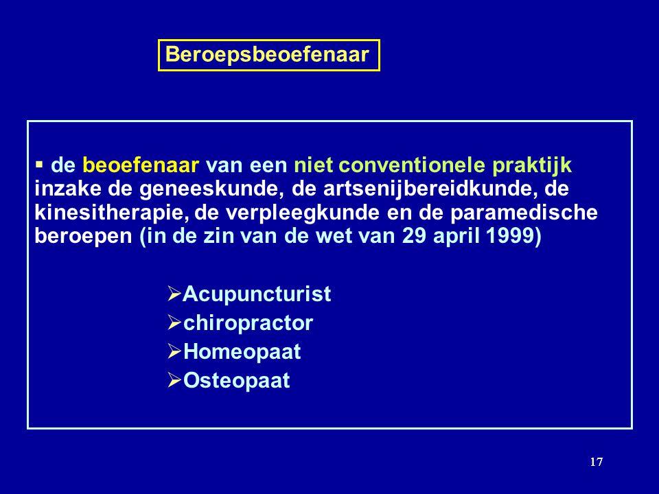 17 Beroepsbeoefenaar de beoefenaar van een niet conventionele praktijk inzake de geneeskunde, de artsenijbereidkunde, de kinesitherapie, de verpleegkunde en de paramedische beroepen (in de zin van de wet van 29 april 1999) Acupuncturist chiropractor Homeopaat Osteopaat