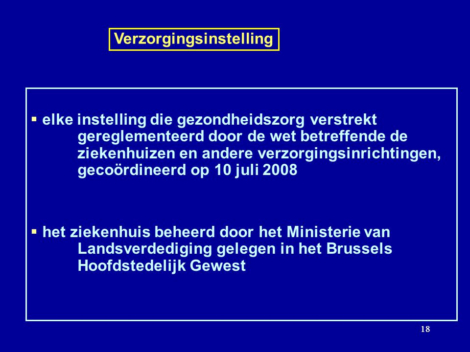 18 Verzorgingsinstelling elke instelling die gezondheidszorg verstrekt gereglementeerd door de wet betreffende de ziekenhuizen en andere verzorgingsinrichtingen, gecoördineerd op 10 juli 2008 het ziekenhuis beheerd door het Ministerie van Landsverdediging gelegen in het Brussels Hoofdstedelijk Gewest