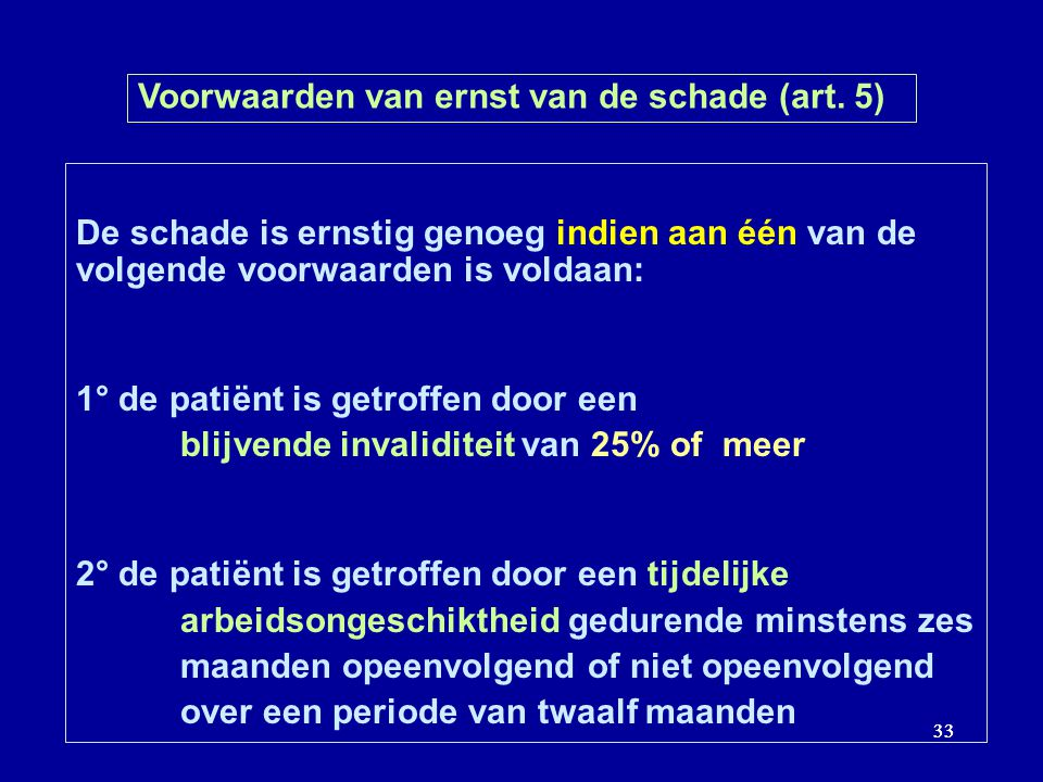 33 Voorwaarden van ernst van de schade (art. 5) De schade is ernstig genoeg indien aan één van de volgende voorwaarden is voldaan: 1° de patiënt is ge