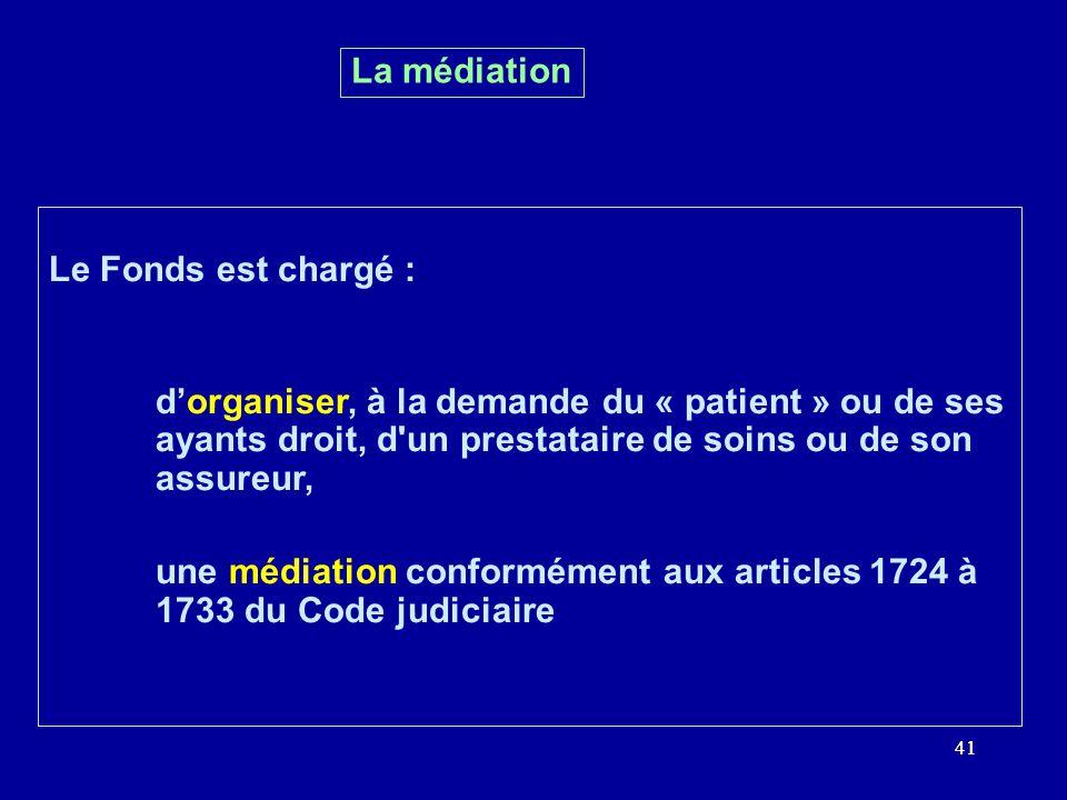 41 Le Fonds est chargé : dorganiser, à la demande du « patient » ou de ses ayants droit, d un prestataire de soins ou de son assureur, une médiation conformément aux articles 1724 à 1733 du Code judiciaire La médiation