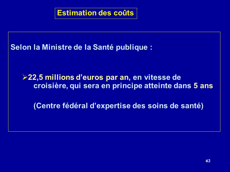 62 Estimation des coûts Selon la Ministre de la Santé publique : 22,5 millions deuros par an, en vitesse de croisière, qui sera en principe atteinte dans 5 ans (Centre fédéral dexpertise des soins de santé)