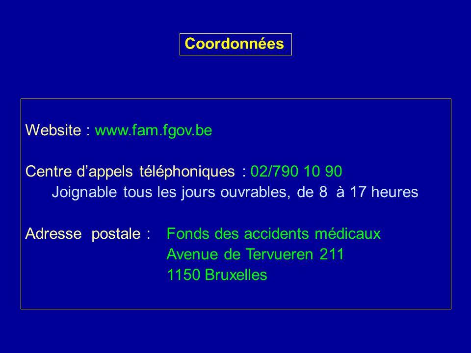 Coordonnées Website : www.fam.fgov.be Centre dappels téléphoniques : 02/790 10 90 Joignable tous les jours ouvrables, de 8 à 17 heures Adresse postale :Fonds des accidents médicaux Avenue de Tervueren 211 1150 Bruxelles