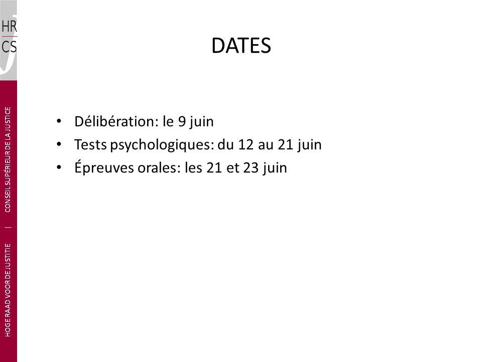 Délibération: le 9 juin Tests psychologiques: du 12 au 21 juin Épreuves orales: les 21 et 23 juin HOGE RAAD VOOR DE JUSTITIE | CONSEIL SUPÉRIEUR DE LA JUSTICE DATES