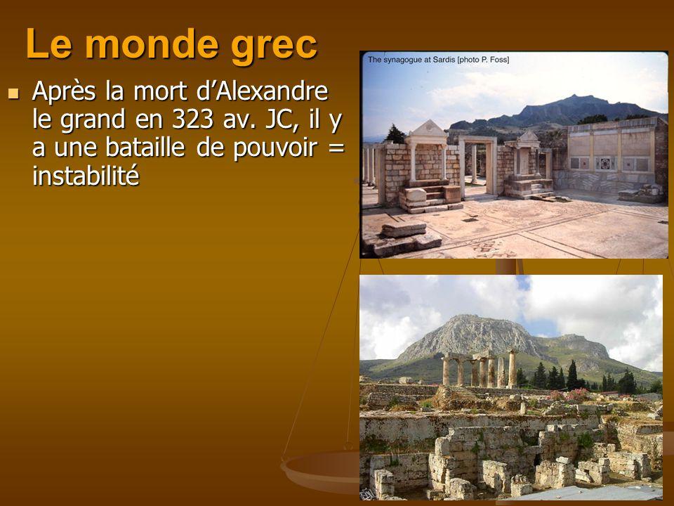 Le monde grec Après la mort dAlexandre le grand en 323 av. JC, il y a une bataille de pouvoir = instabilité Après la mort dAlexandre le grand en 323 a