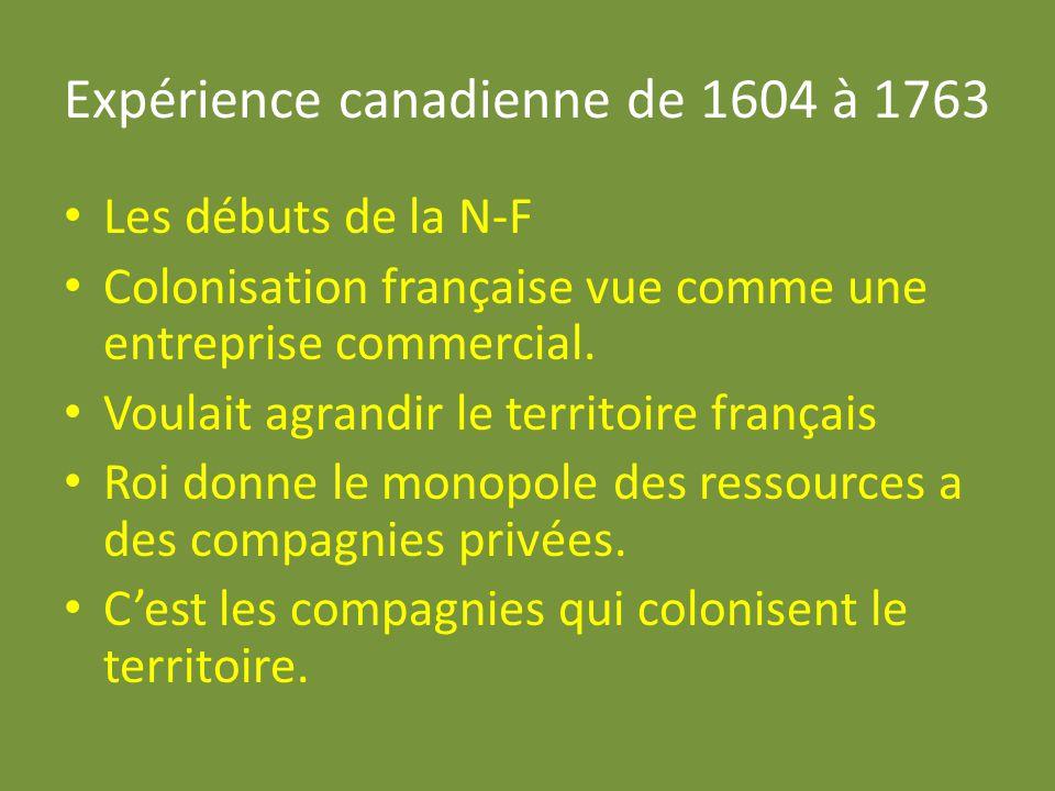 Expérience canadienne de 1604 à 1763 Les débuts de la N-F Colonisation française vue comme une entreprise commercial. Voulait agrandir le territoire f