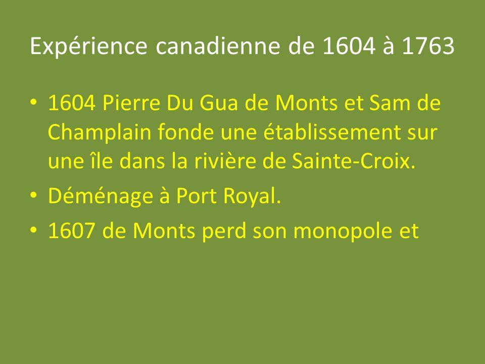 Expérience canadienne de 1604 à 1763 1604 Pierre Du Gua de Monts et Sam de Champlain fonde une établissement sur une île dans la rivière de Sainte-Cro
