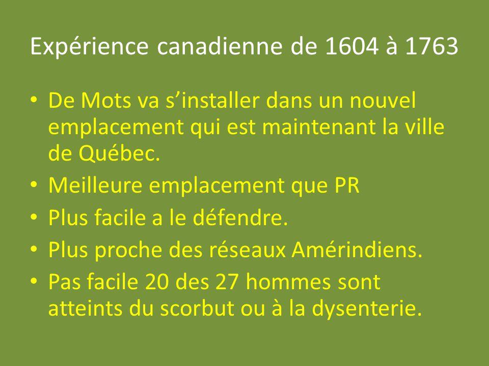 Expérience canadienne de 1604 à 1763 De Mots va sinstaller dans un nouvel emplacement qui est maintenant la ville de Québec. Meilleure emplacement que